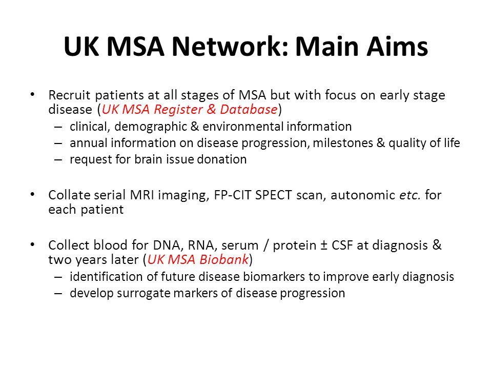 UK MSA Network: Main Aims Recruit patients at all stages of MSA but with focus on early stage disease (UK MSA Register & Database) – clinical, demographic & environmental information – annual information on disease progression, milestones & quality of life – request for brain issue donation Collate serial MRI imaging, FP-CIT SPECT scan, autonomic etc.