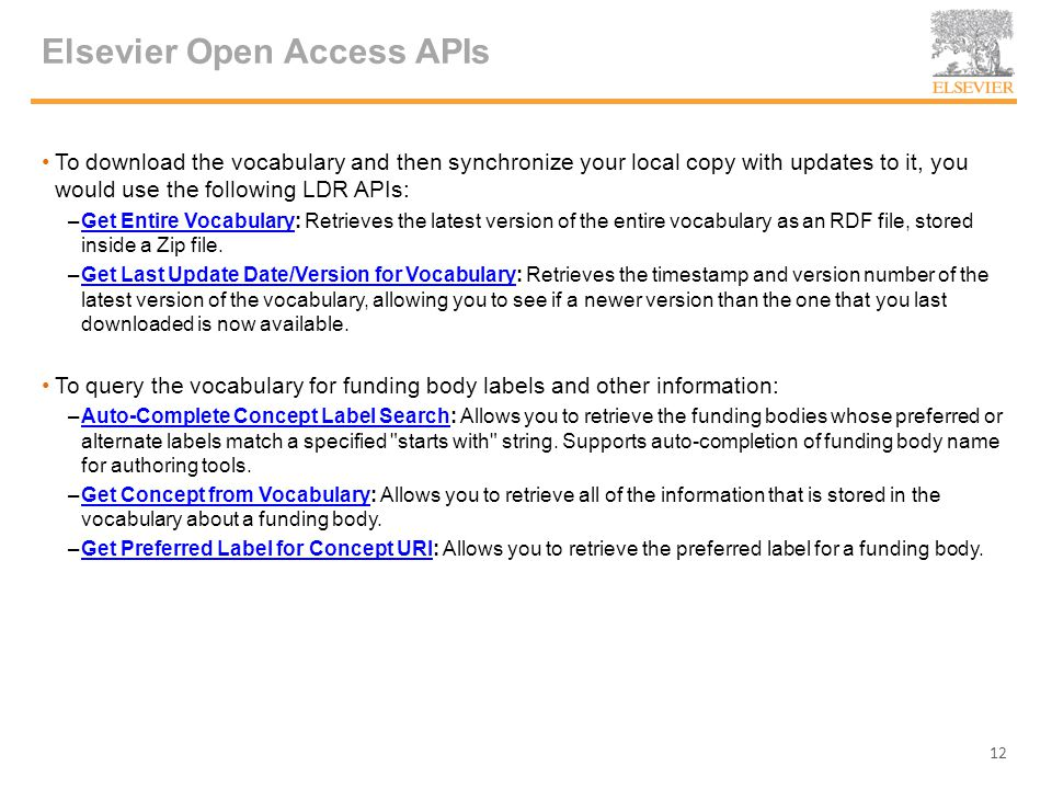 Elsevier Open Access APIs To download the vocabulary and then synchronize your local copy with updates to it, you would use the following LDR APIs: –Get Entire Vocabulary: Retrieves the latest version of the entire vocabulary as an RDF file, stored inside a Zip file.Get Entire Vocabulary –Get Last Update Date/Version for Vocabulary: Retrieves the timestamp and version number of the latest version of the vocabulary, allowing you to see if a newer version than the one that you last downloaded is now available.Get Last Update Date/Version for Vocabulary To query the vocabulary for funding body labels and other information: –Auto-Complete Concept Label Search: Allows you to retrieve the funding bodies whose preferred or alternate labels match a specified starts with string.
