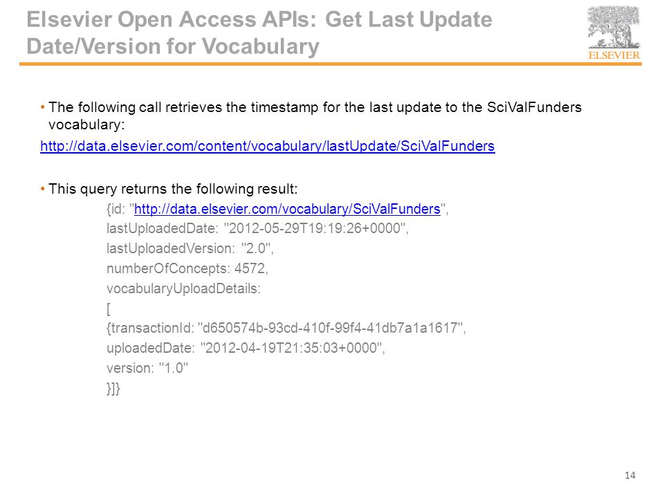 Elsevier Open Access APIs: Get Last Update Date/Version for Vocabulary The following call retrieves the timestamp for the last update to the SciValFunders vocabulary: http://data.elsevier.com/content/vocabulary/lastUpdate/SciValFunders This query returns the following result: {id: http://data.elsevier.com/vocabulary/SciValFunders ,http://data.elsevier.com/vocabulary/SciValFunders lastUploadedDate: 2012-05-29T19:19:26+0000 , lastUploadedVersion: 2.0 , numberOfConcepts: 4572, vocabularyUploadDetails: [ {transactionId: d650574b-93cd-410f-99f4-41db7a1a1617 , uploadedDate: 2012-04-19T21:35:03+0000 , version: 1.0 }]} 14