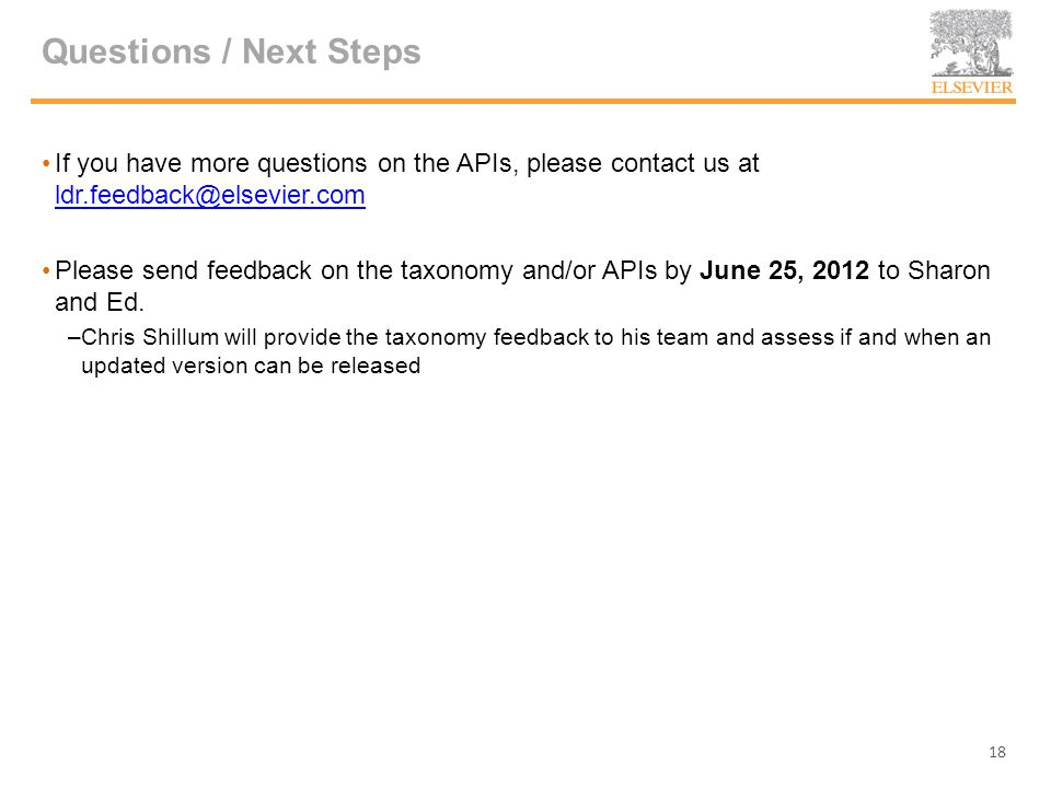 Questions / Next Steps If you have more questions on the APIs, please contact us at ldr.feedback@elsevier.com ldr.feedback@elsevier.com Please send feedback on the taxonomy and/or APIs by June 25, 2012 to Sharon and Ed.