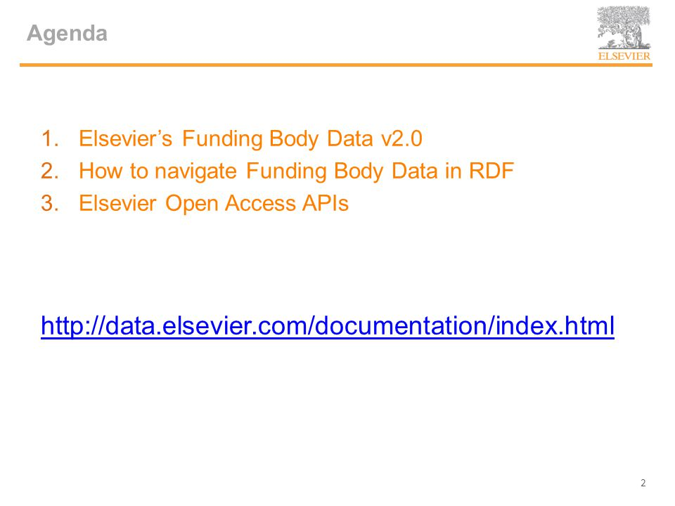 Agenda 1.Elsevier's Funding Body Data v2.0 2.How to navigate Funding Body Data in RDF 3.Elsevier Open Access APIs http://data.elsevier.com/documentation/index.html 2
