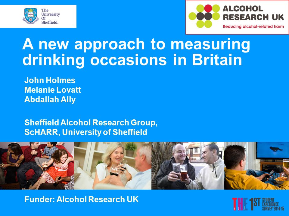 A new approach to measuring drinking occasions in Britain John Holmes Melanie Lovatt Abdallah Ally Sheffield Alcohol Research Group, ScHARR, University of Sheffield Funder: Alcohol Research UK
