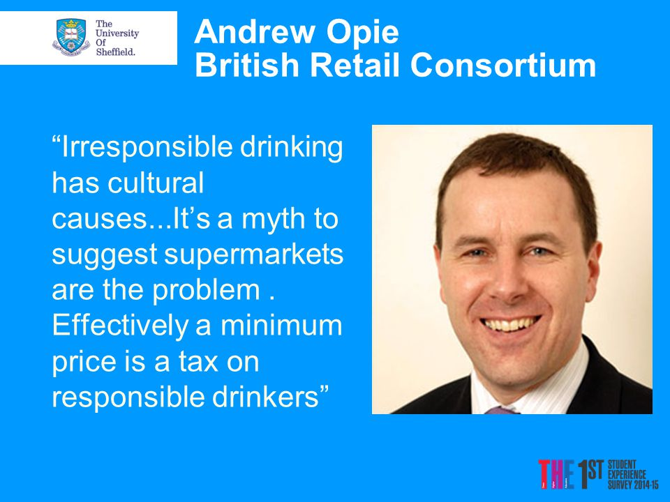 Andrew Opie British Retail Consortium Irresponsible drinking has cultural causes...It's a myth to suggest supermarkets are the problem.