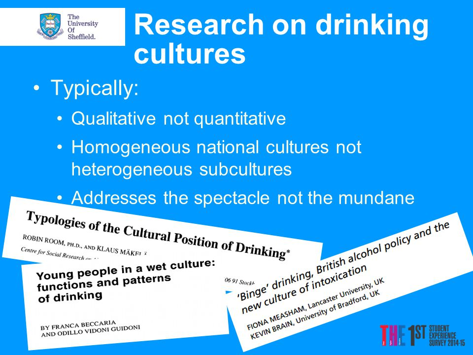 Research on drinking cultures Typically: Qualitative not quantitative Homogeneous national cultures not heterogeneous subcultures Addresses the spectacle not the mundane