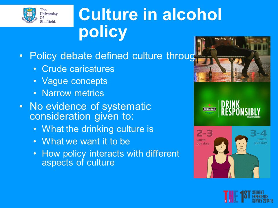 Culture in alcohol policy Policy debate defined culture through: Crude caricatures Vague concepts Narrow metrics No evidence of systematic considerati