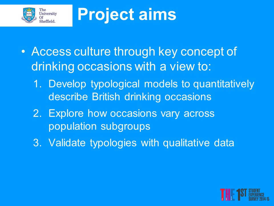 Project aims Access culture through key concept of drinking occasions with a view to: 1.Develop typological models to quantitatively describe British drinking occasions 2.Explore how occasions vary across population subgroups 3.Validate typologies with qualitative data