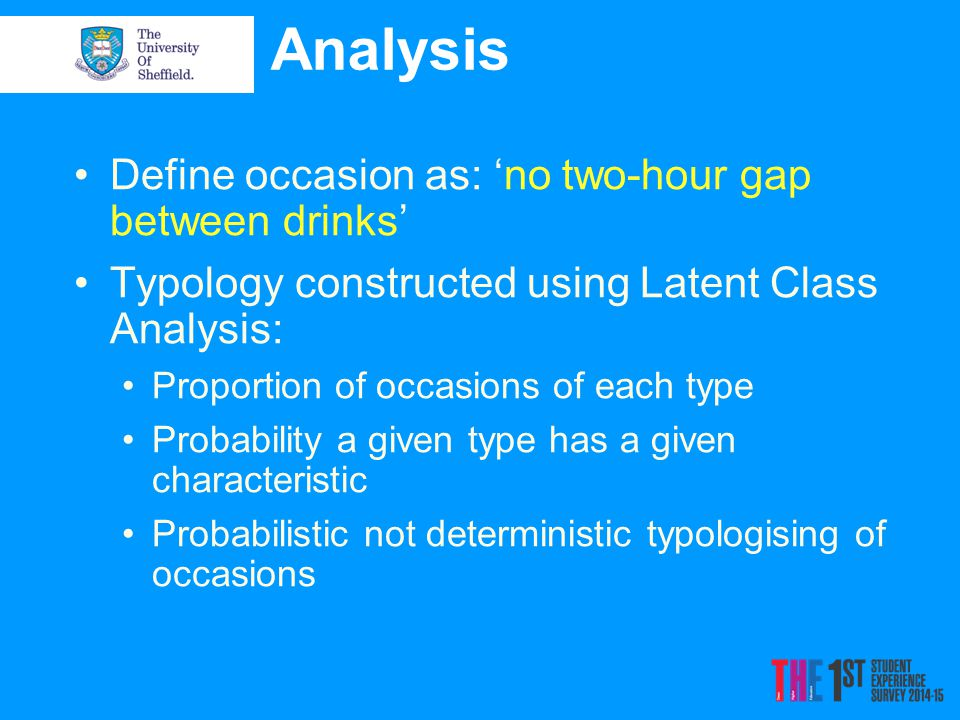 Analysis Define occasion as: 'no two-hour gap between drinks' Typology constructed using Latent Class Analysis: Proportion of occasions of each type Probability a given type has a given characteristic Probabilistic not deterministic typologising of occasions