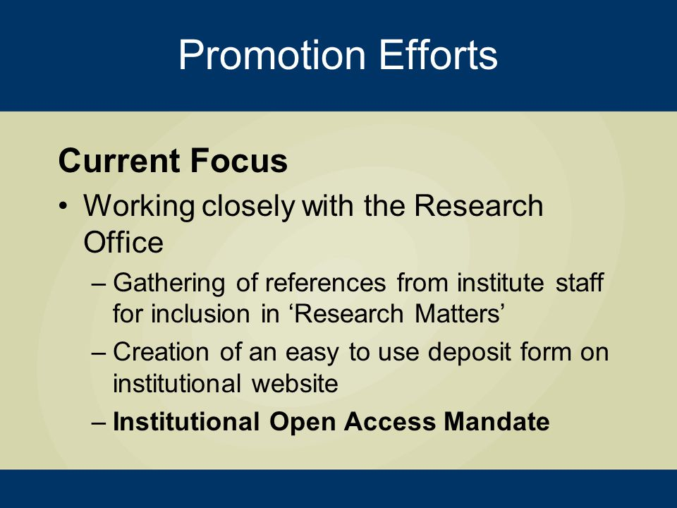Current Focus Working closely with the Research Office –Gathering of references from institute staff for inclusion in 'Research Matters' –Creation of an easy to use deposit form on institutional website –Institutional Open Access Mandate Promotion Efforts