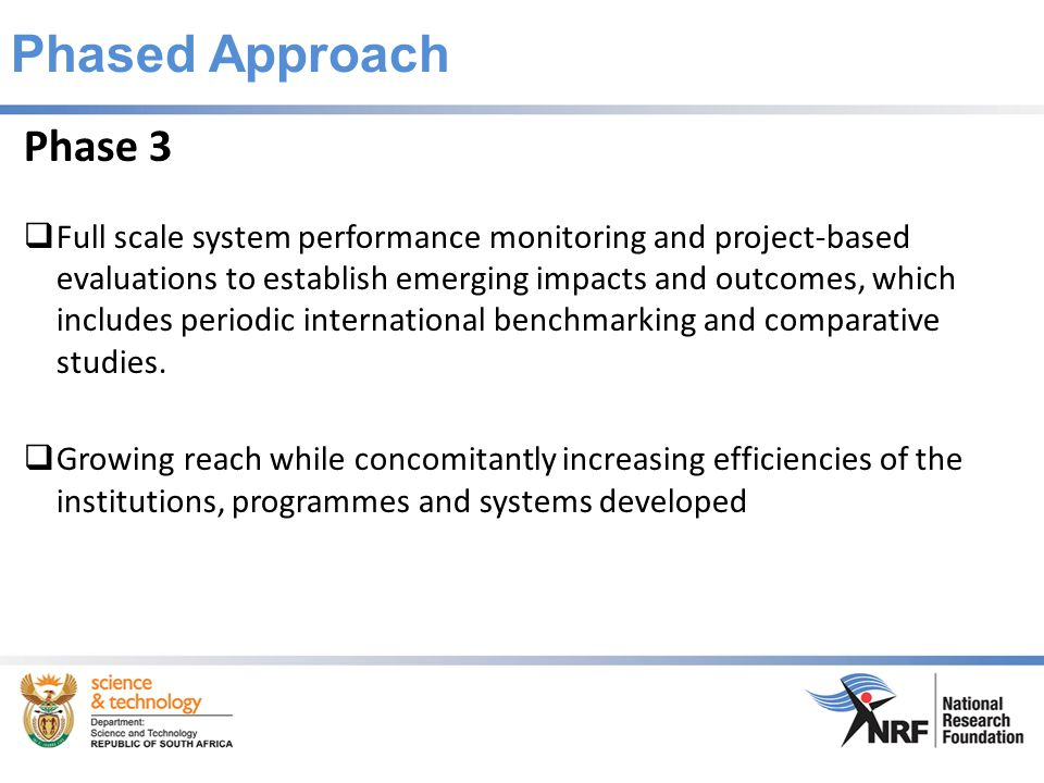 Phased Approach Phase 3  Full scale system performance monitoring and project-based evaluations to establish emerging impacts and outcomes, which includes periodic international benchmarking and comparative studies.