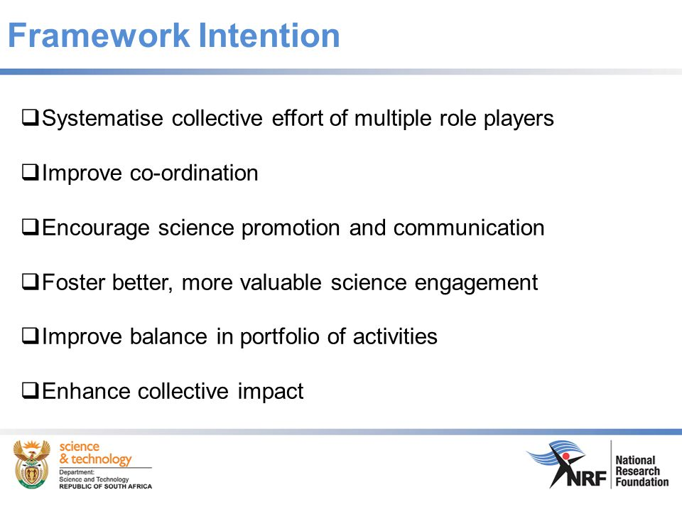 Framework Intention  Systematise collective effort of multiple role players  Improve co-ordination  Encourage science promotion and communication  Foster better, more valuable science engagement  Improve balance in portfolio of activities  Enhance collective impact