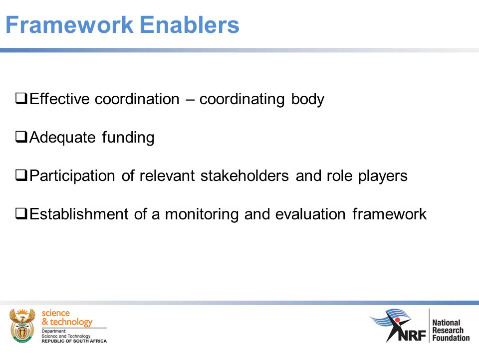 Framework Enablers  Effective coordination – coordinating body  Adequate funding  Participation of relevant stakeholders and role players  Establishment of a monitoring and evaluation framework