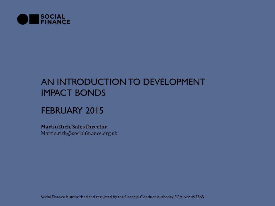 AN INTRODUCTION TO DEVELOPMENT IMPACT BONDS Martin Rich, Sales Director Martin.rich@socialfinance.org.uk Social Finance is authorised and regulated by the Financial Conduct Authority FCA No: 497568 FEBRUARY 2015