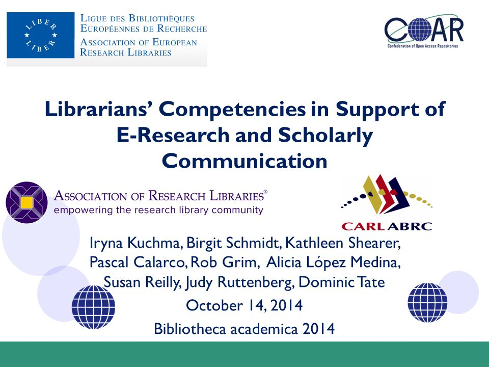 Librarians' Competencies in Support of E-Research and Scholarly Communication Iryna Kuchma, Birgit Schmidt, Kathleen Shearer, Pascal Calarco, Rob Grim, Alicia López Medina, Susan Reilly, Judy Ruttenberg, Dominic Tate October 14, 2014 Bibliotheca academica 2014