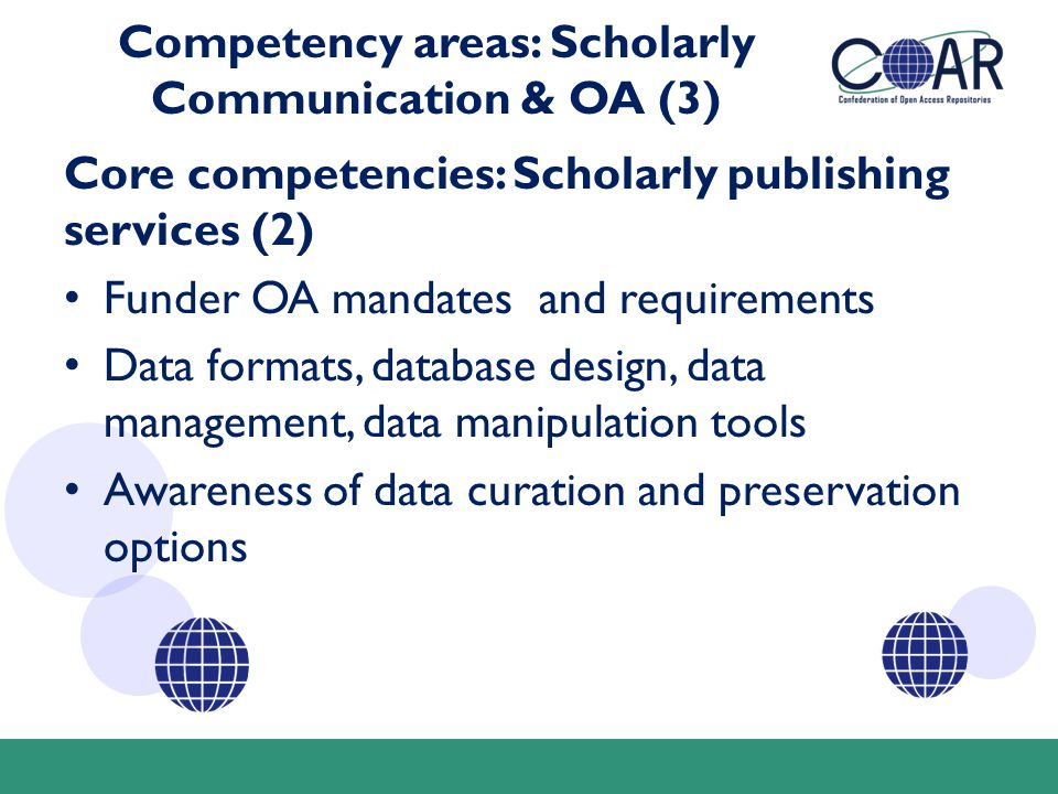 Competency areas: Scholarly Communication & OA (3) Core competencies: Scholarly publishing services (2) Funder OA mandates and requirements Data formats, database design, data management, data manipulation tools Awareness of data curation and preservation options