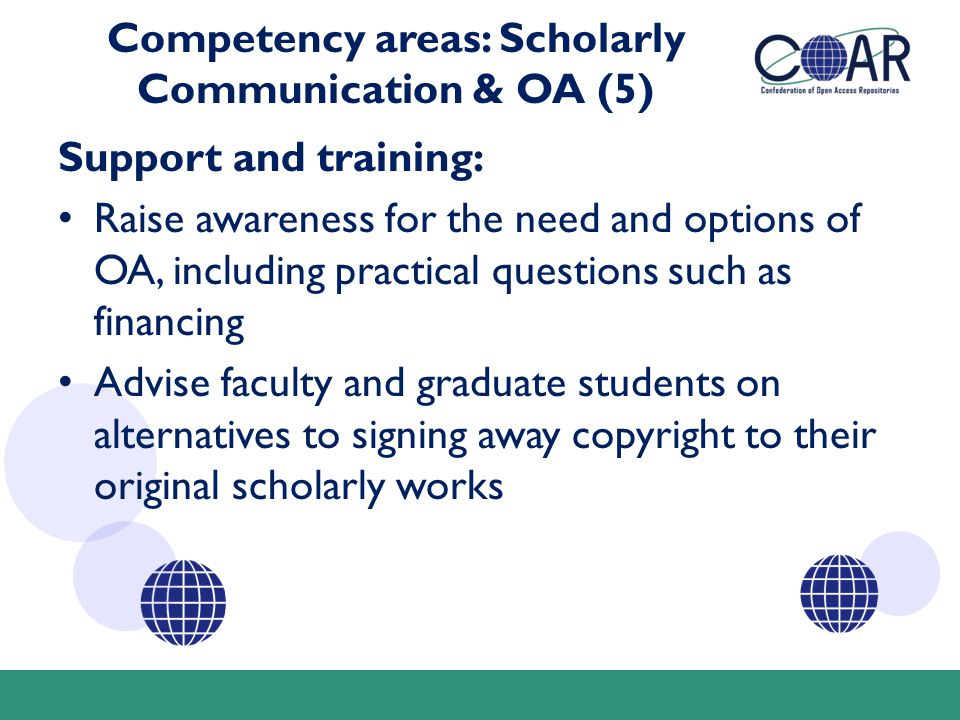 Competency areas: Scholarly Communication & OA (5) Support and training: Raise awareness for the need and options of OA, including practical questions such as financing Advise faculty and graduate students on alternatives to signing away copyright to their original scholarly works