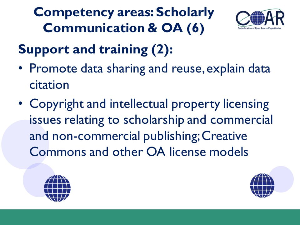 Competency areas: Scholarly Communication & OA (6) Support and training (2): Promote data sharing and reuse, explain data citation Copyright and intellectual property licensing issues relating to scholarship and commercial and non-commercial publishing; Creative Commons and other OA license models