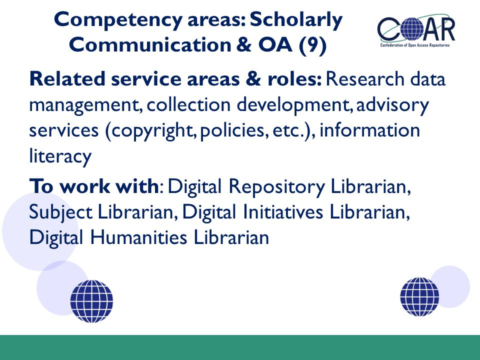 Competency areas: Scholarly Communication & OA (9) Related service areas & roles: Research data management, collection development, advisory services (copyright, policies, etc.), information literacy To work with: Digital Repository Librarian, Subject Librarian, Digital Initiatives Librarian, Digital Humanities Librarian