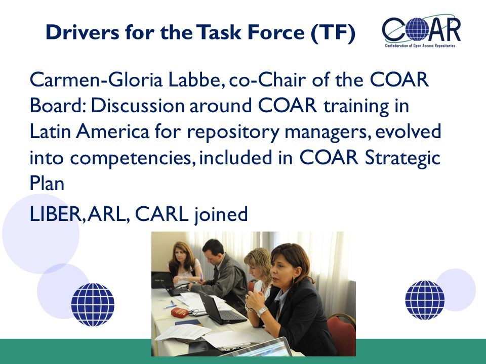 Drivers for the Task Force (TF) Carmen-Gloria Labbe, co-Chair of the COAR Board: Discussion around COAR training in Latin America for repository managers, evolved into competencies, included in COAR Strategic Plan LIBER, ARL, CARL joined