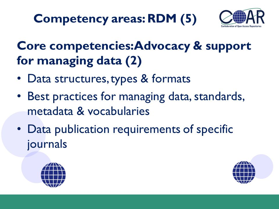 Competency areas: RDM (5) Core competencies: Advocacy & support for managing data (2) Data structures, types & formats Best practices for managing data, standards, metadata & vocabularies Data publication requirements of specific journals