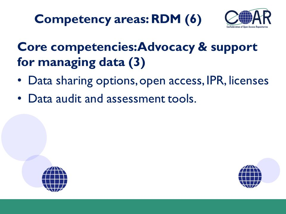 Competency areas: RDM (6) Core competencies: Advocacy & support for managing data (3) Data sharing options, open access, IPR, licenses Data audit and