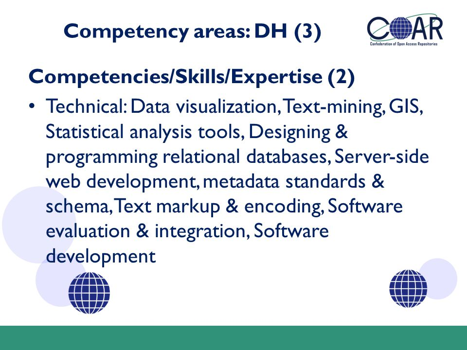 Competency areas: DH (3) Competencies/Skills/Expertise (2) Technical: Data visualization, Text-mining, GIS, Statistical analysis tools, Designing & programming relational databases, Server-side web development, metadata standards & schema, Text markup & encoding, Software evaluation & integration, Software development