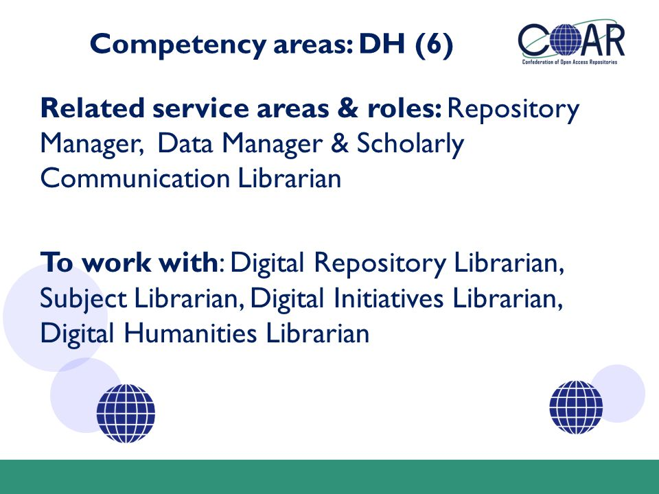 Competency areas: DH (6) Related service areas & roles: Repository Manager, Data Manager & Scholarly Communication Librarian To work with: Digital Repository Librarian, Subject Librarian, Digital Initiatives Librarian, Digital Humanities Librarian