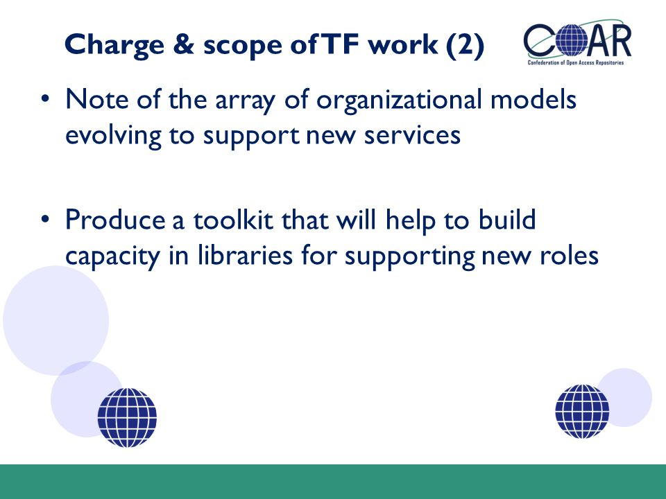 Charge & scope of TF work (2) Note of the array of organizational models evolving to support new services Produce a toolkit that will help to build capacity in libraries for supporting new roles