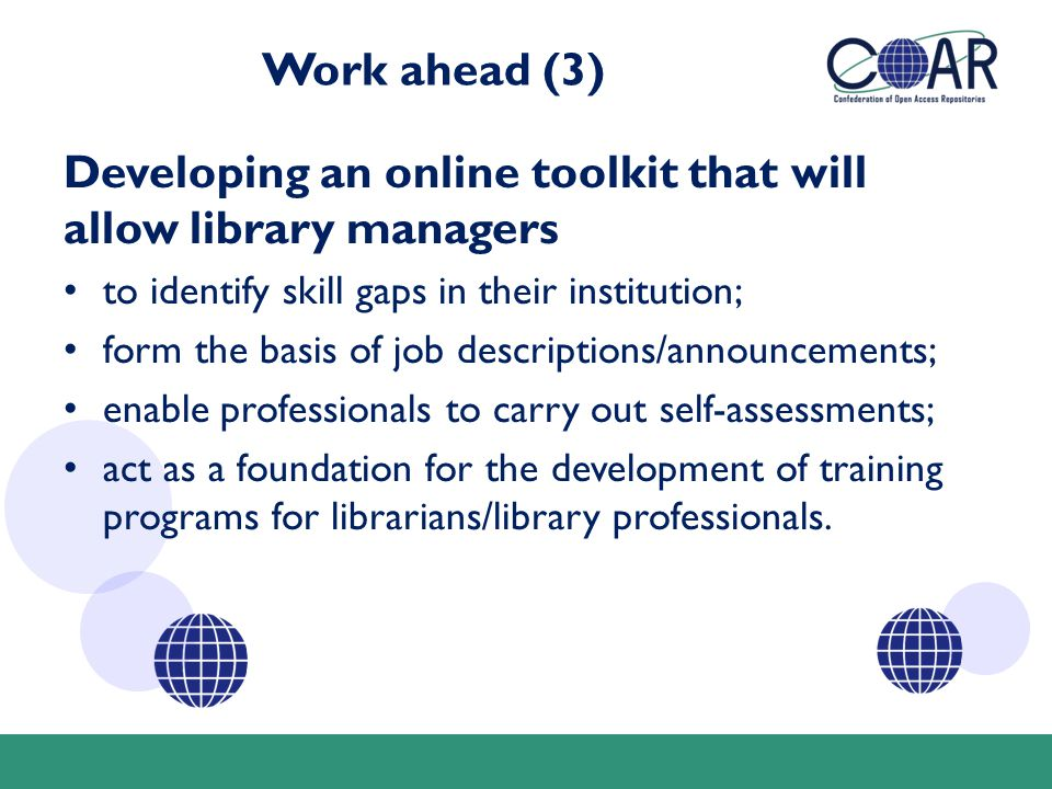 Work ahead (3) Developing an online toolkit that will allow library managers to identify skill gaps in their institution; form the basis of job descriptions/announcements; enable professionals to carry out self-assessments; act as a foundation for the development of training programs for librarians/library professionals.