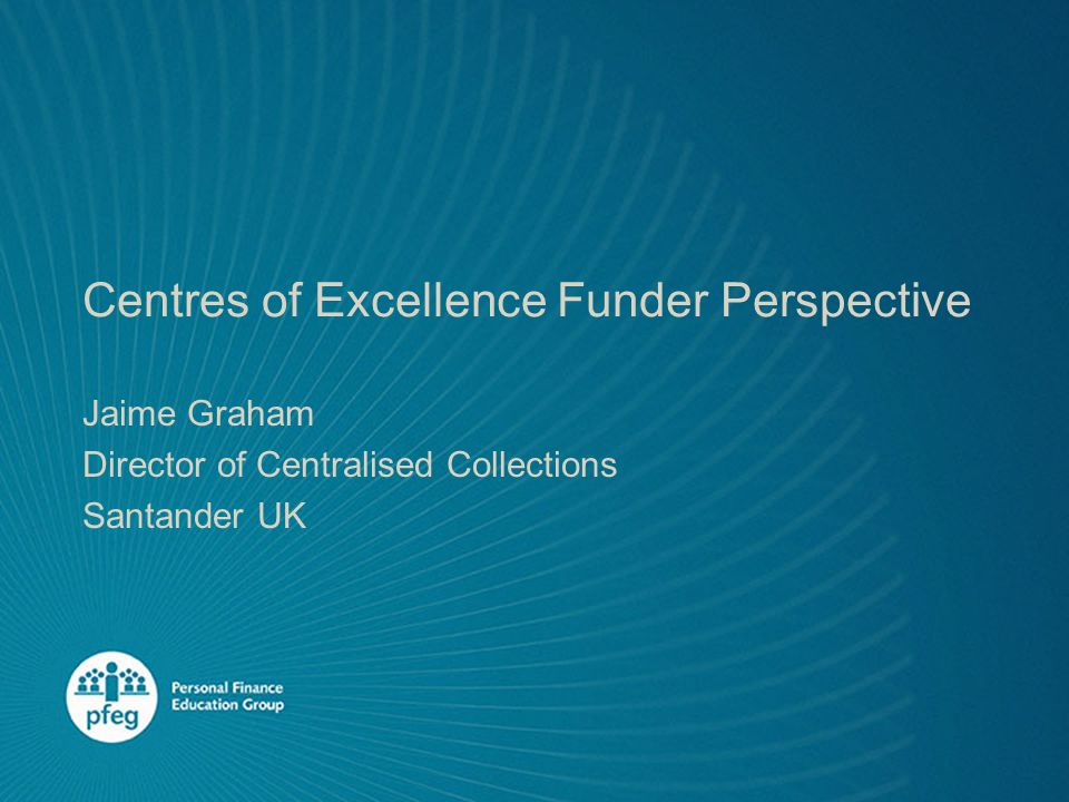 Centres of Excellence Funder Perspective Jaime Graham Director of Centralised Collections Santander UK