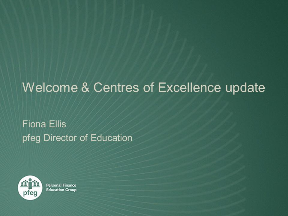 Welcome & Centres of Excellence update Fiona Ellis pfeg Director of Education