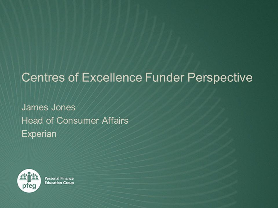 Centres of Excellence Funder Perspective James Jones Head of Consumer Affairs Experian