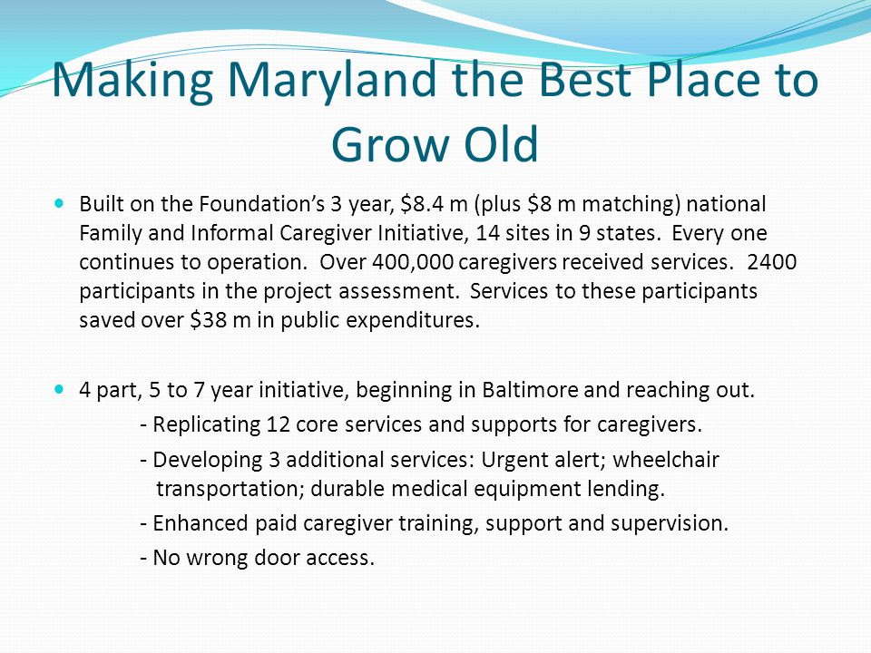 Making Maryland the Best Place to Grow Old Built on the Foundation's 3 year, $8.4 m (plus $8 m matching) national Family and Informal Caregiver Initia