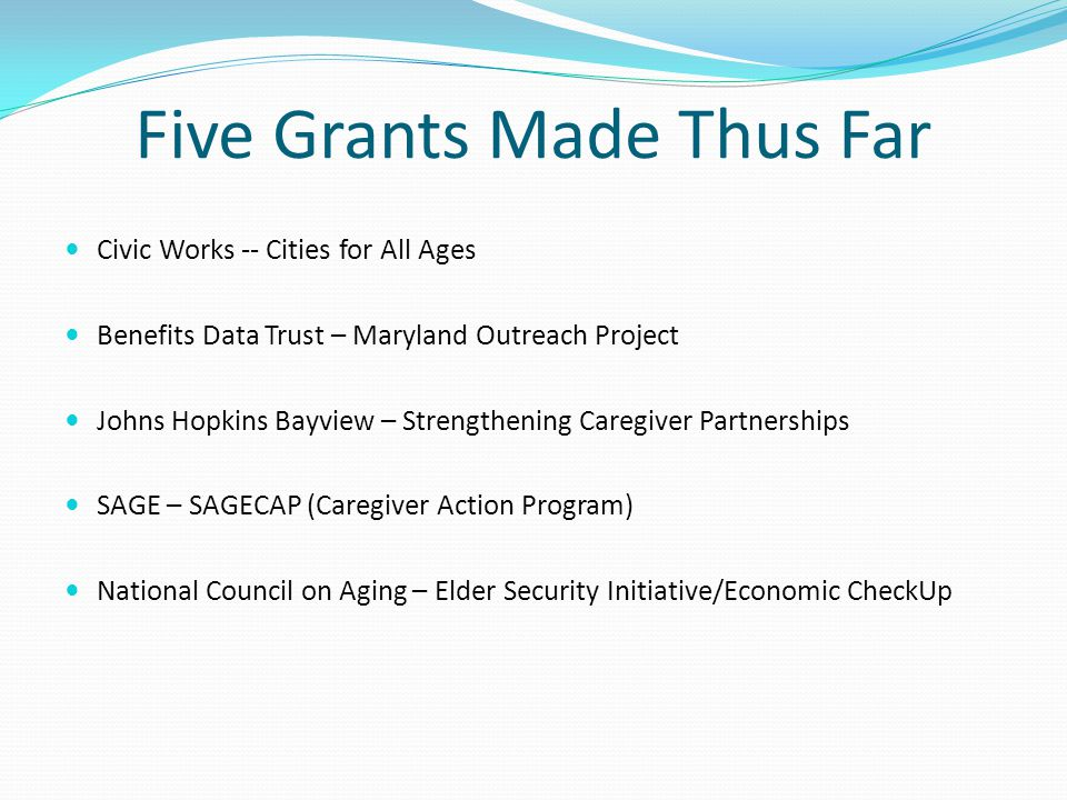 Five Grants Made Thus Far Civic Works -- Cities for All Ages Benefits Data Trust – Maryland Outreach Project Johns Hopkins Bayview – Strengthening Caregiver Partnerships SAGE – SAGECAP (Caregiver Action Program) National Council on Aging – Elder Security Initiative/Economic CheckUp