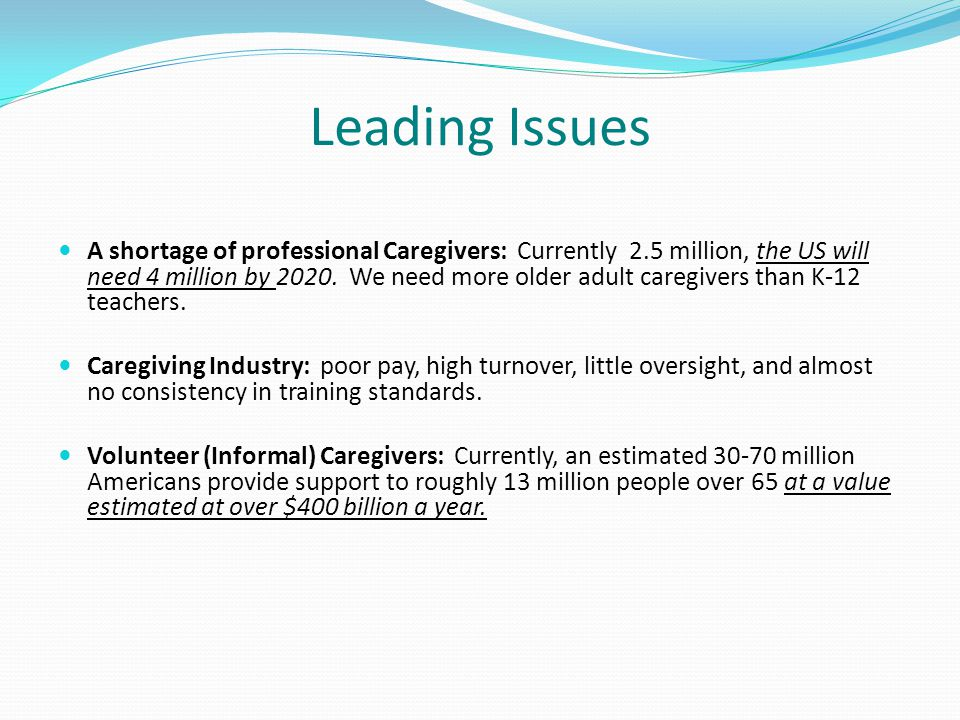 Leading Issues A shortage of professional Caregivers: Currently 2.5 million, the US will need 4 million by 2020. We need more older adult caregivers t