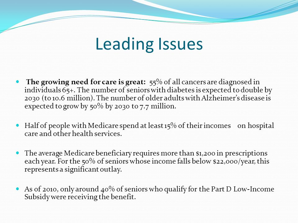 Leading Issues The growing need for care is great: 55% of all cancers are diagnosed in individuals 65+. The number of seniors with diabetes is expecte