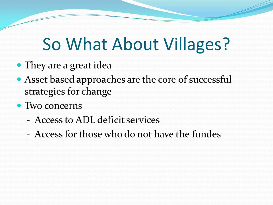 So What About Villages? They are a great idea Asset based approaches are the core of successful strategies for change Two concerns - Access to ADL def