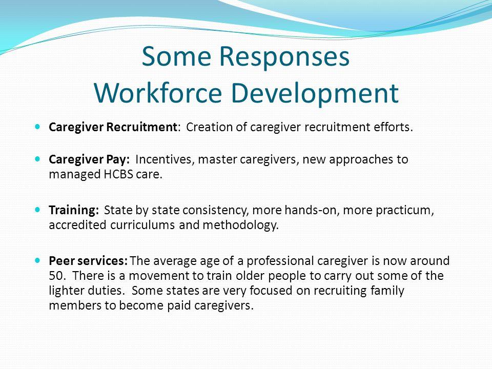 Some Responses Workforce Development Caregiver Recruitment: Creation of caregiver recruitment efforts. Caregiver Pay: Incentives, master caregivers, n