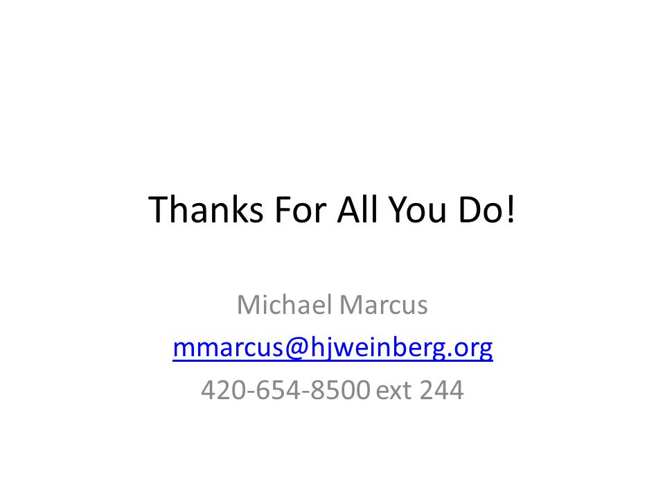 Thanks For All You Do! Michael Marcus mmarcus@hjweinberg.org 420-654-8500 ext 244