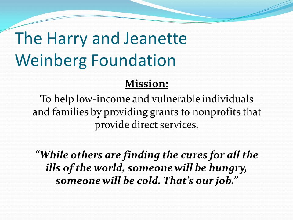 The Harry and Jeanette Weinberg Foundation Mission: To help low-income and vulnerable individuals and families by providing grants to nonprofits that provide direct services.