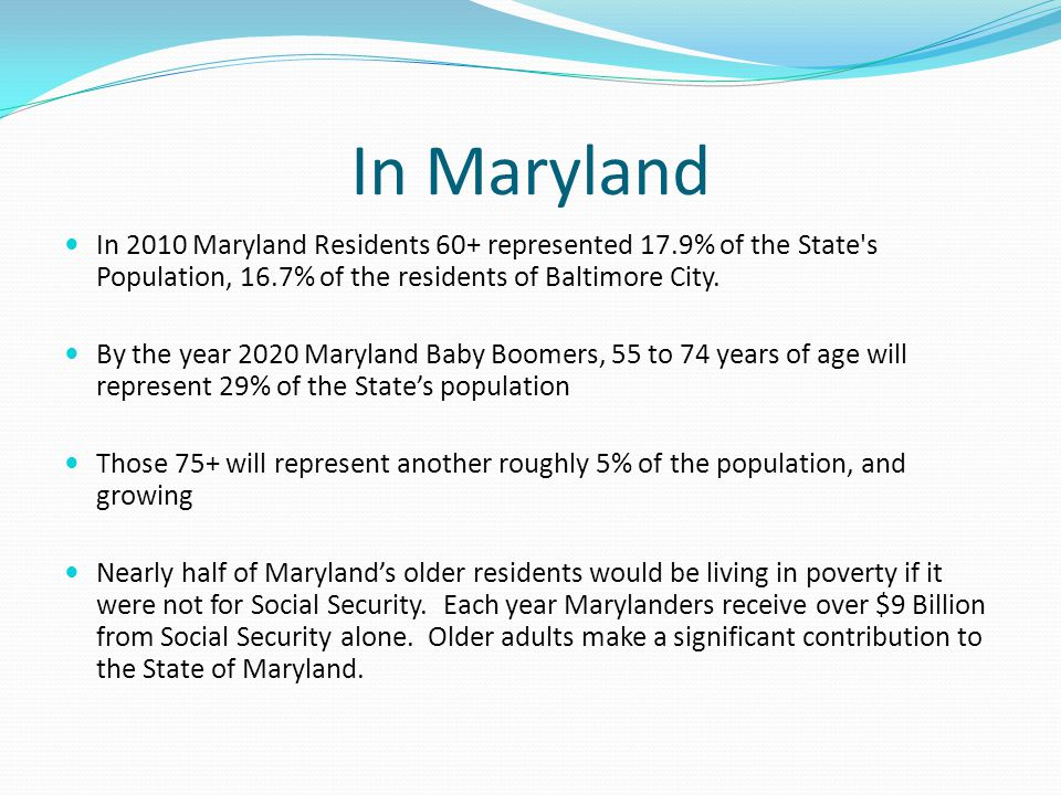 In Maryland In 2010 Maryland Residents 60+ represented 17.9% of the State's Population, 16.7% of the residents of Baltimore City. By the year 2020 Mar