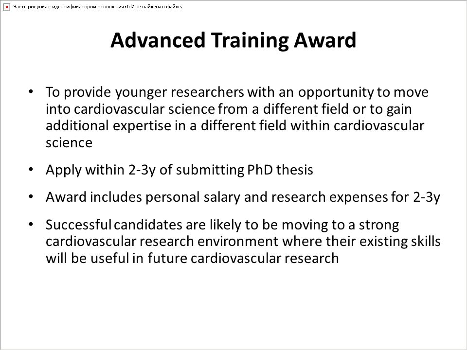 Advanced Training Award To provide younger researchers with an opportunity to move into cardiovascular science from a different field or to gain addit