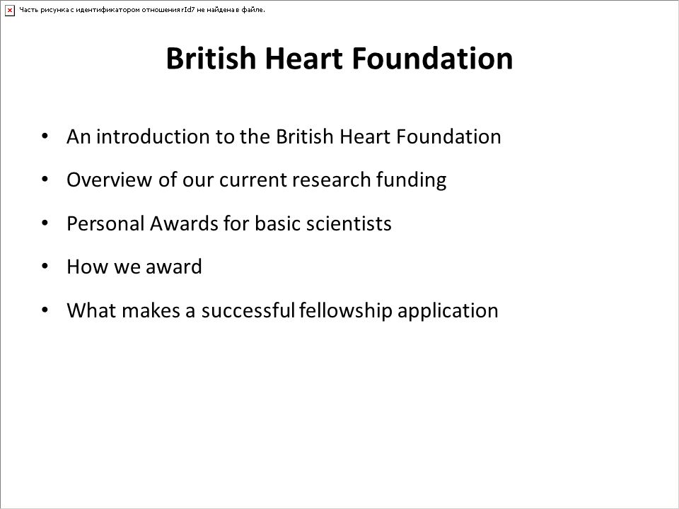 British Heart Foundation Founded in 1961 Charitable organisation – all our income comes from public donation Single largest funder of cardiovascular research in the UK We spend £80-£100m on cardiovascular research every year Aim is to fund pioneering research into the causes, prevention, diagnosis and treatment of cardiovascular disease Fund basic and clinical research focusing on the heart and circulatory system