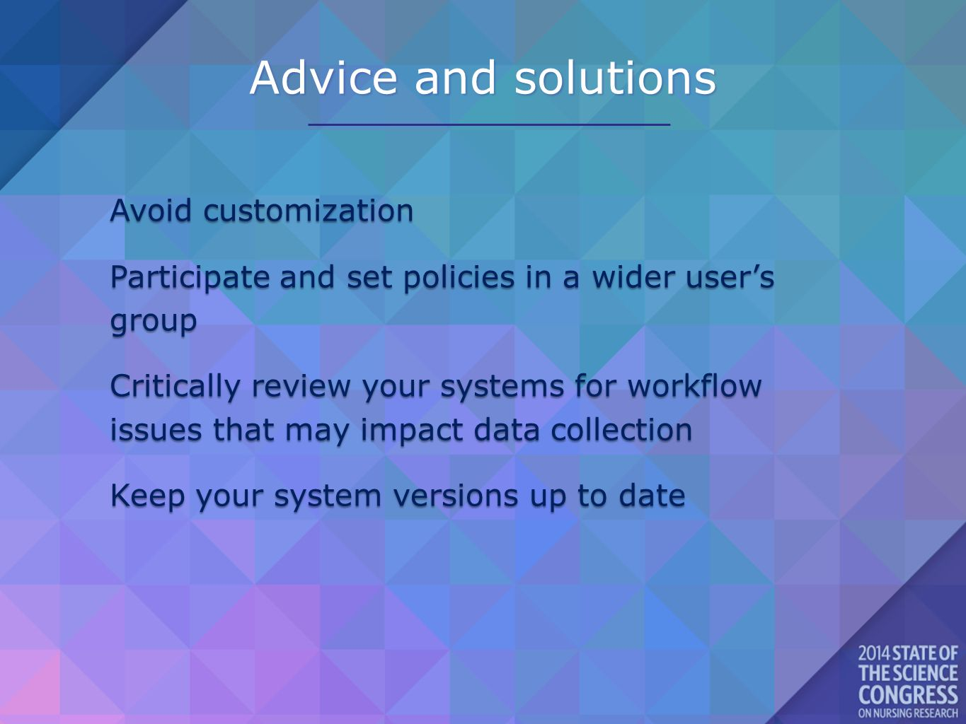 Advice and solutions Avoid customization Participate and set policies in a wider user's group Critically review your systems for workflow issues that may impact data collection Keep your system versions up to date