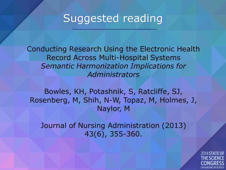 Suggested reading Conducting Research Using the Electronic Health Record Across Multi-Hospital Systems Semantic Harmonization Implications for Administrators Bowles, KH, Potashnik, S, Ratcliffe, SJ, Rosenberg, M, Shih, N-W, Topaz, M, Holmes, J, Naylor, M Journal of Nursing Administration (2013) 43(6), 355-360.