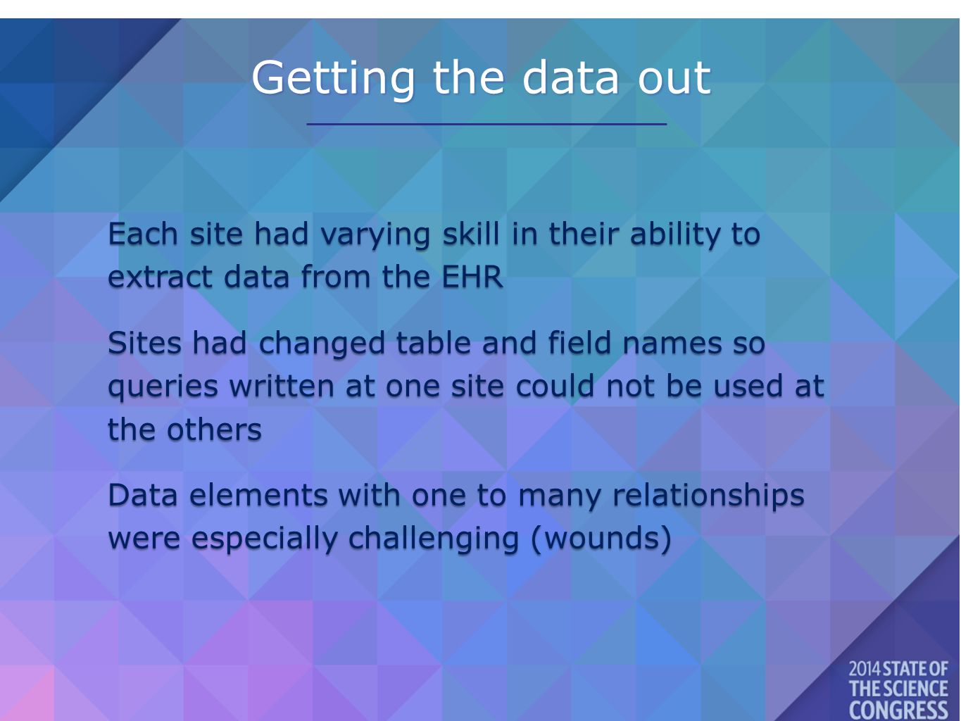 Getting the data out Each site had varying skill in their ability to extract data from the EHR Sites had changed table and field names so queries written at one site could not be used at the others Data elements with one to many relationships were especially challenging (wounds)