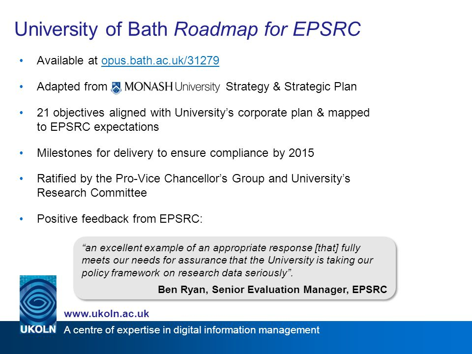 A centre of expertise in digital information management www.ukoln.ac.uk Roadmap Implementation 2013-2015 Research360 project piloting many activities that will be built on from 2013 Business case will ensure sustainable resourcing of data management infrastructure Strategic group oversee data management activities New data management website & email address already launched Training workshops regularly run & guidance resources in development Secure storage for active data available to all funded researchers ?New data management policy in development