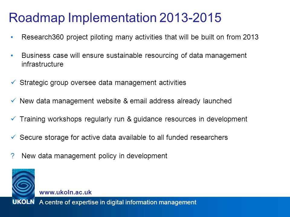 A centre of expertise in digital information management www.ukoln.ac.uk Roadmap Implementation 2013-2015 Research360 project piloting many activities that will be built on from 2013 Business case will ensure sustainable resourcing of data management infrastructure Strategic group oversee data management activities New data management website & email address already launched Training workshops regularly run & guidance resources in development Secure storage for active data available to all funded researchers New data management policy in development