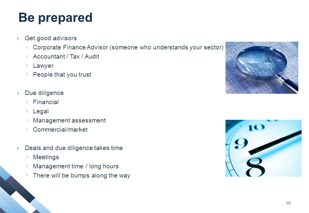 Be prepared  Get good advisors ◦ Corporate Finance Advisor (someone who understands your sector) ◦ Accountant / Tax / Audit ◦ Lawyer ◦ People that you trust  Due diligence ◦ Financial ◦ Legal ◦ Management assessment ◦ Commercial/market  Deals and due diligence takes time ◦ Meetings ◦ Management time / long hours ◦ There will be bumps along the way 10