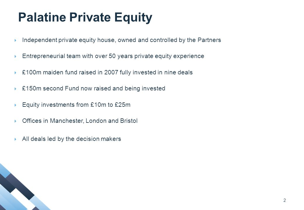 Palatine Private Equity  Independent private equity house, owned and controlled by the Partners  Entrepreneurial team with over 50 years private equity experience  £100m maiden fund raised in 2007 fully invested in nine deals  £150m second Fund now raised and being invested  Equity investments from £10m to £25m  Offices in Manchester, London and Bristol  All deals led by the decision makers 2