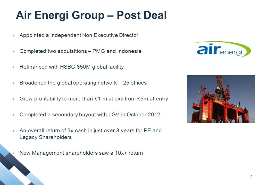 Air Energi Group – Post Deal  Appointed a independent Non Executive Director  Completed two acquisitions – PMG and Indonesia  Refinanced with HSBC $50M global facility  Broadened the global operating network – 25 offices  Grew profitability to more than £1-m at exti from £5m at entry  Completed a secondary buyout with LGV in October 2012  An overall return of 3x cash in just over 3 years for PE and Legacy Shareholders  New Management shareholders saw a 10x+ return 7